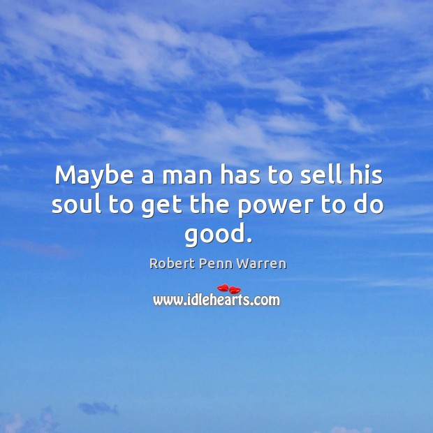 Maybe a man has to sell his soul to get the power to do good. Robert Penn Warren Picture Quote
