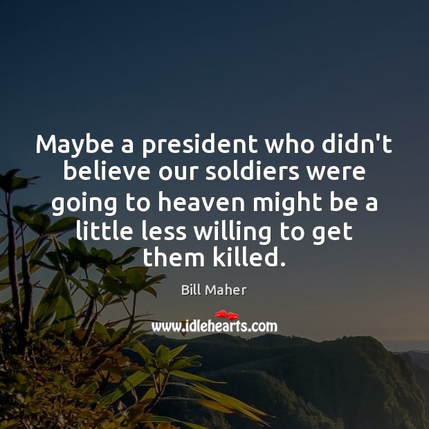 Maybe a president who didn't believe our soldiers were going to heaven Image