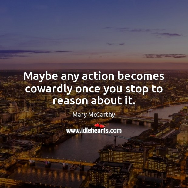 Maybe any action becomes cowardly once you stop to reason about it. Mary McCarthy Picture Quote