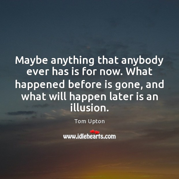 Maybe anything that anybody ever has is for now. What happened before Tom Upton Picture Quote