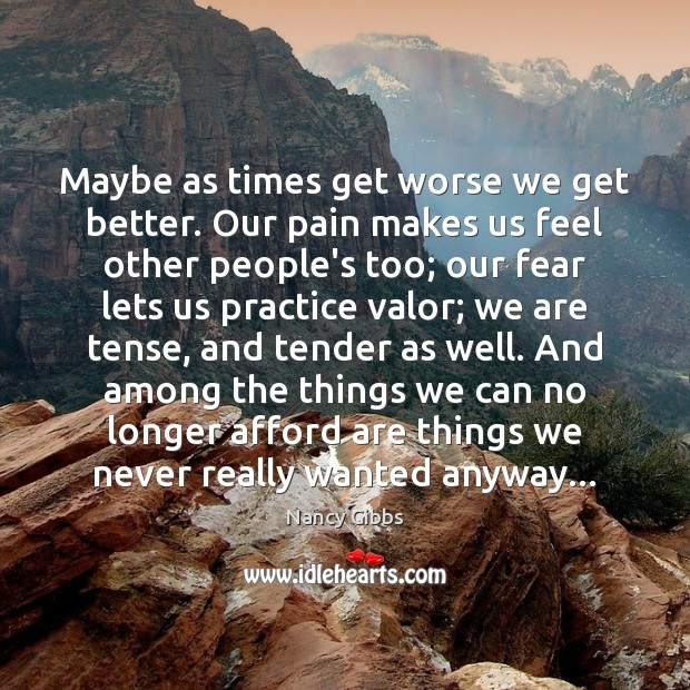 Maybe as times get worse we get better. Our pain makes us Image