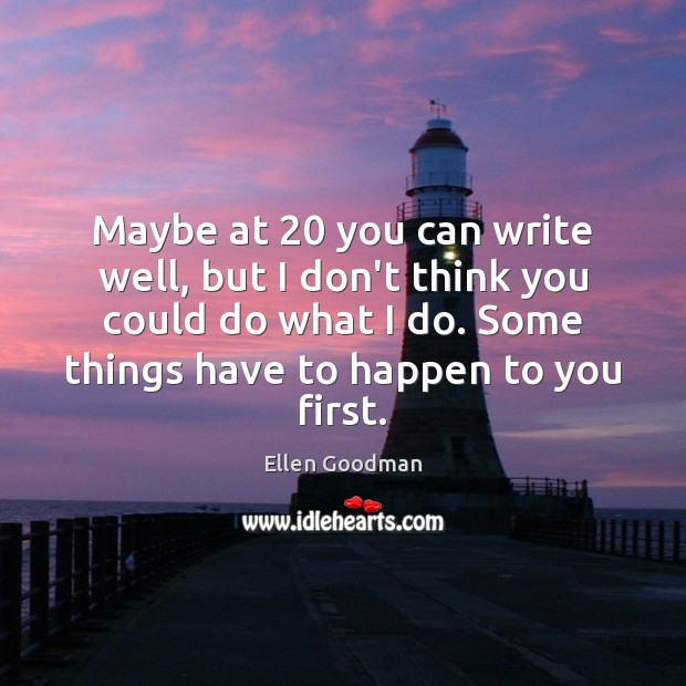 Maybe at 20 you can write well, but I don't think you could Ellen Goodman Picture Quote