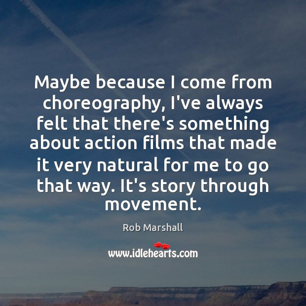 Maybe because I come from choreography, I've always felt that there's something Image