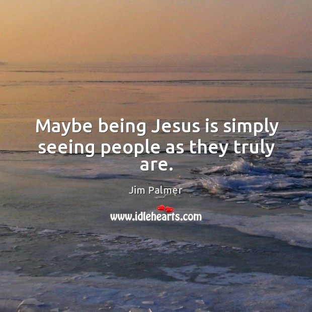 Maybe being Jesus is simply seeing people as they truly are. Image