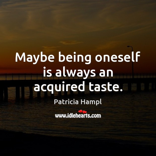 Image, Maybe being oneself is always an acquired taste.
