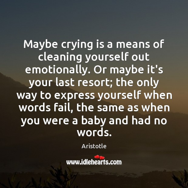 Image, Maybe crying is a means of cleaning yourself out emotionally. Or maybe