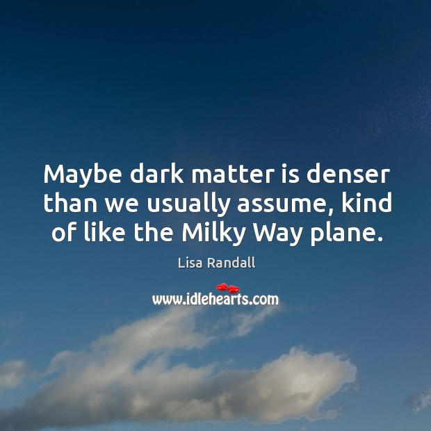Maybe dark matter is denser than we usually assume, kind of like the Milky Way plane. Lisa Randall Picture Quote