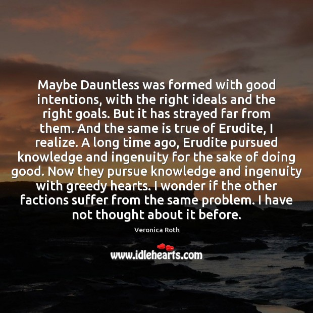 Maybe Dauntless was formed with good intentions, with the right ideals and Good Intentions Quotes Image