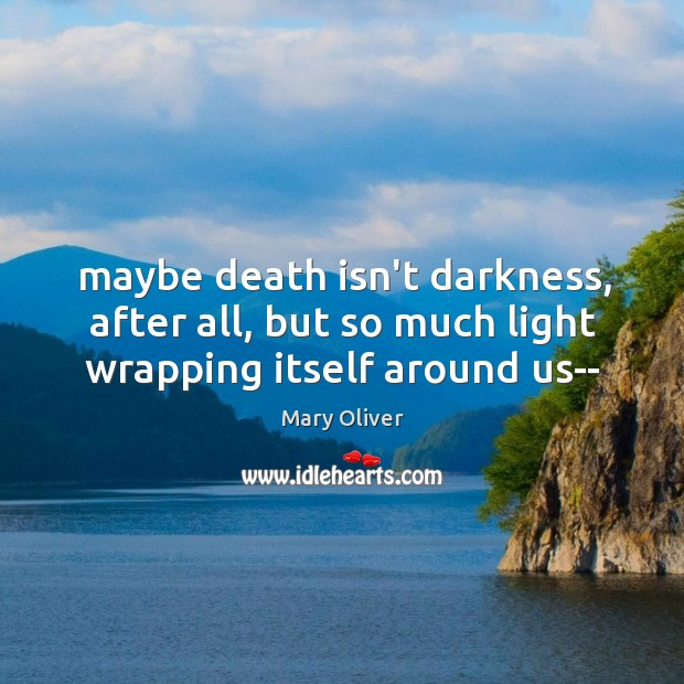 Maybe death isn't darkness, after all, but so much light wrapping itself around us– Image