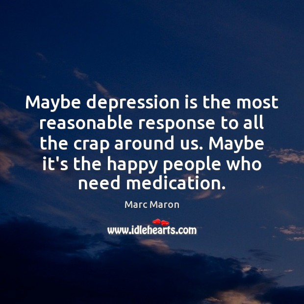 Maybe depression is the most reasonable response to all the crap around Depression Quotes Image