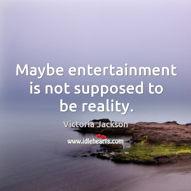 Image, Maybe entertainment is not supposed to be reality.