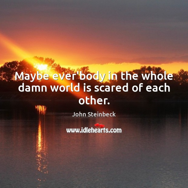 Maybe ever'body in the whole damn world is scared of each other. John Steinbeck Picture Quote