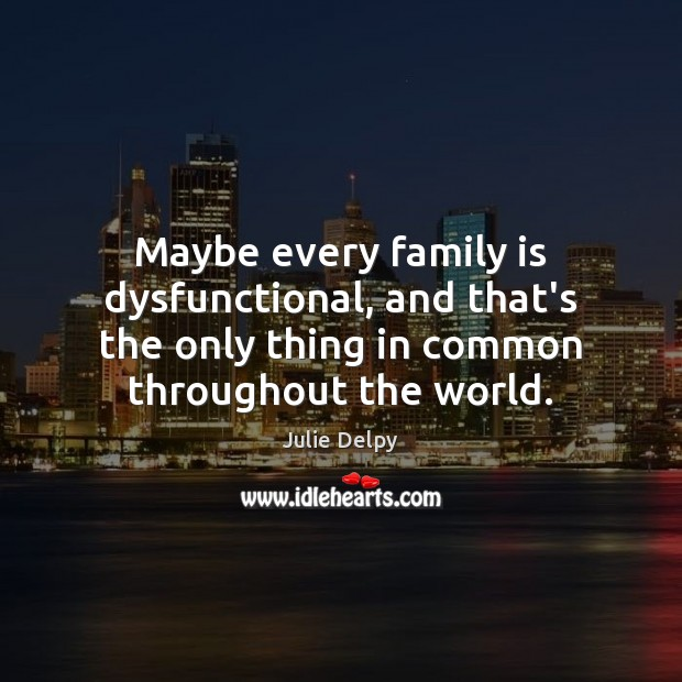 Maybe every family is dysfunctional, and that's the only thing in common Julie Delpy Picture Quote