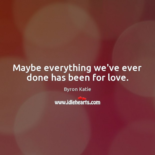 Maybe everything we've ever done has been for love. Image