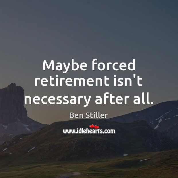 Maybe forced retirement isn't necessary after all. Retirement Quotes Image