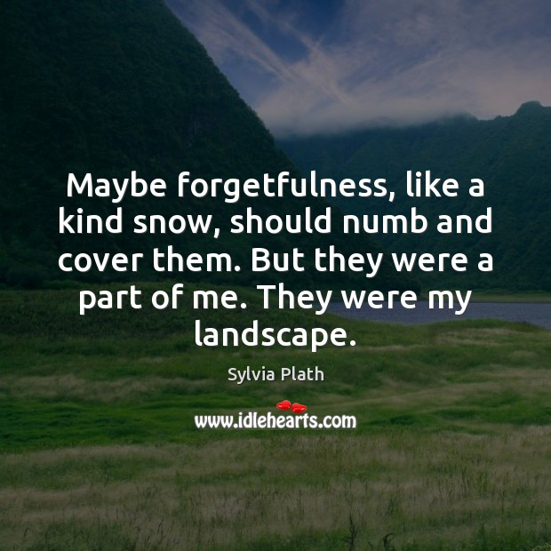 Image, Maybe forgetfulness, like a kind snow, should numb and cover them. But