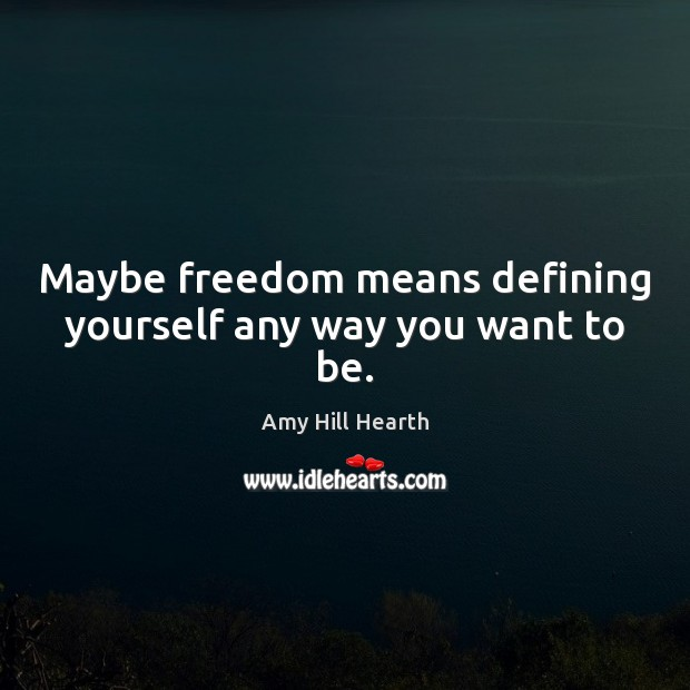 Image, Maybe freedom means defining yourself any way you want to be.