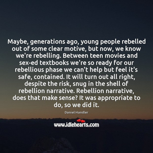 Maybe, generations ago, young people rebelled out of some clear motive, but Teen Quotes Image