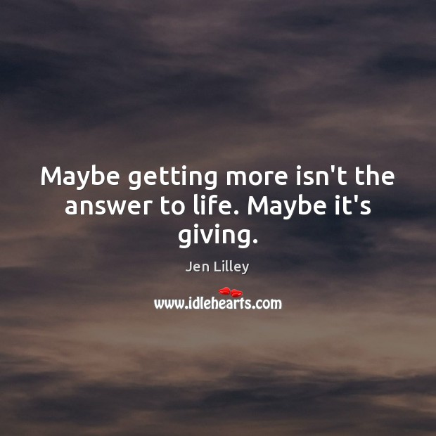 Maybe getting more isn't the answer to life. Maybe it's giving. Image