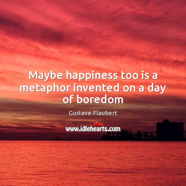 Maybe happiness too is a metaphor invented on a day of boredom Image