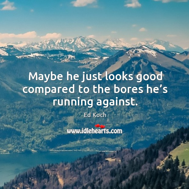 Maybe he just looks good compared to the bores he's running against. Ed Koch Picture Quote