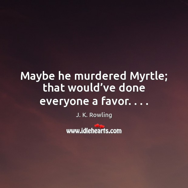 Maybe he murdered Myrtle; that would've done everyone a favor. . . . J. K. Rowling Picture Quote