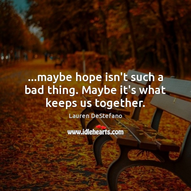 …maybe hope isn't such a bad thing. Maybe it's what keeps us together. Lauren DeStefano Picture Quote