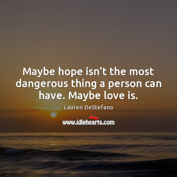 Maybe hope isn't the most dangerous thing a person can have. Maybe love is. Image