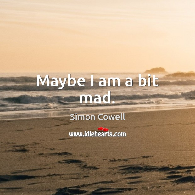 Maybe I am a bit mad. Simon Cowell Picture Quote