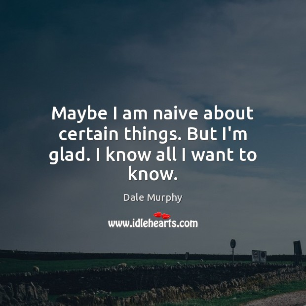 Maybe I am naive about certain things. But I'm glad. I know all I want to know. Dale Murphy Picture Quote