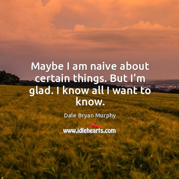 Maybe I am naive about certain things. But I'm glad. I know all I want to know. Image