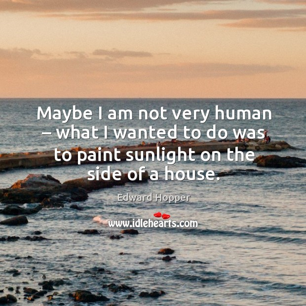 Maybe I am not very human – what I wanted to do was to paint sunlight on the side of a house. Image