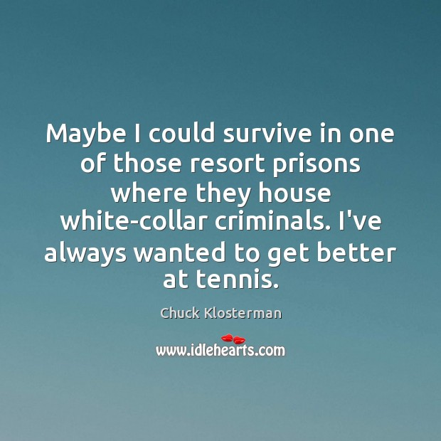Maybe I could survive in one of those resort prisons where they Chuck Klosterman Picture Quote