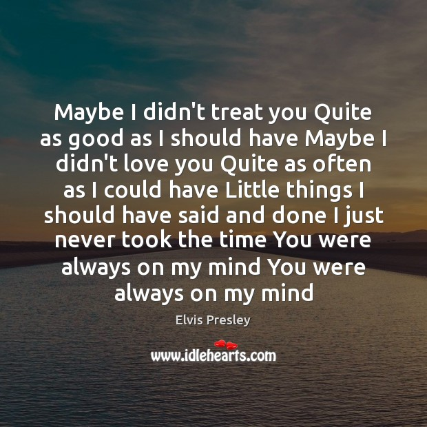 Maybe I didn't treat you Quite as good as I should have Elvis Presley Picture Quote