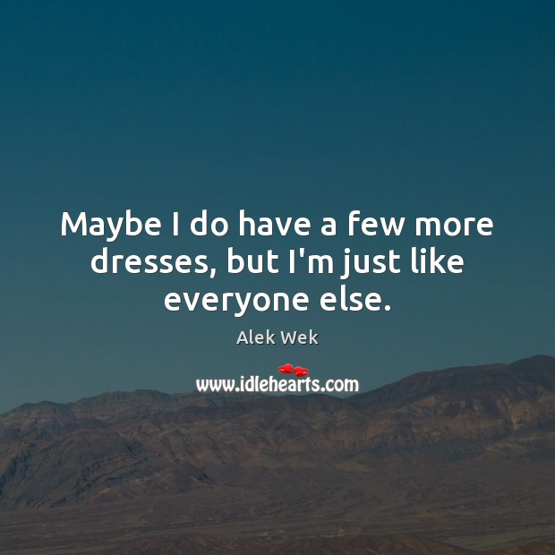 Maybe I do have a few more dresses, but I'm just like everyone else. Image