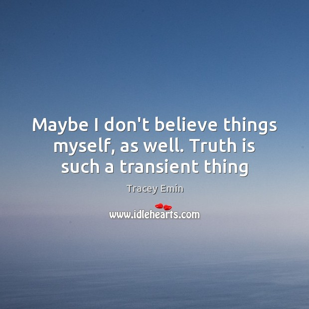 Image, Maybe I don't believe things myself, as well. Truth is such a transient thing
