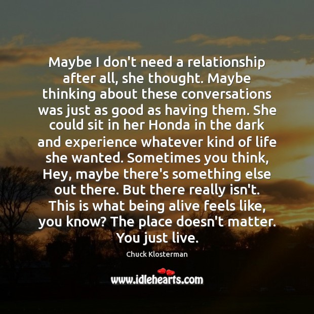 Maybe I don't need a relationship after all, she thought. Maybe thinking Chuck Klosterman Picture Quote