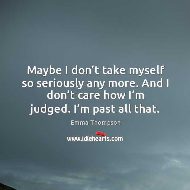 Image, Maybe I don't take myself so seriously any more. And I don't care how I'm judged. I'm past all that.