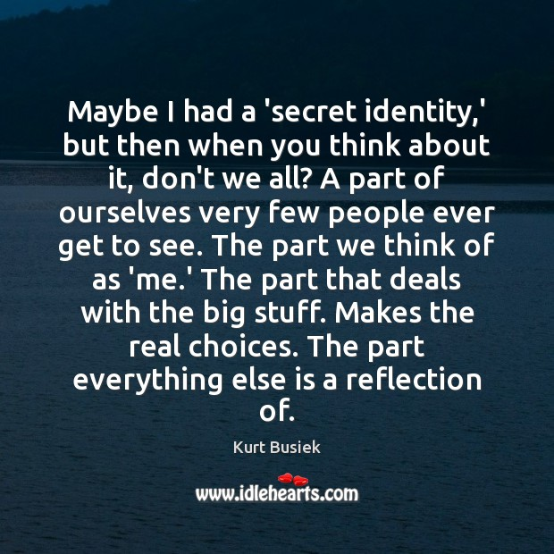Image, Maybe I had a 'secret identity,' but then when you think