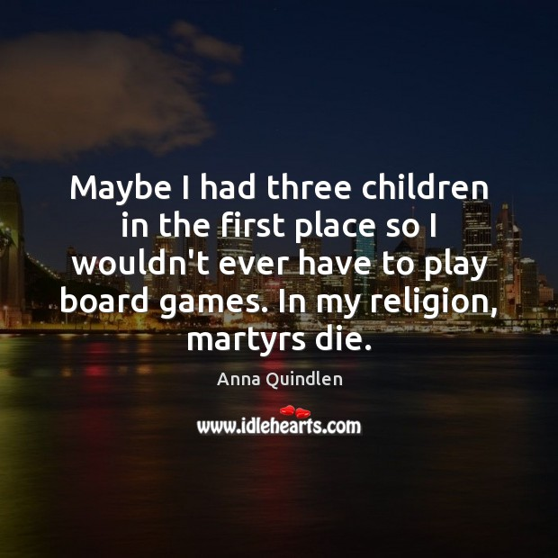 Maybe I had three children in the first place so I wouldn't Image