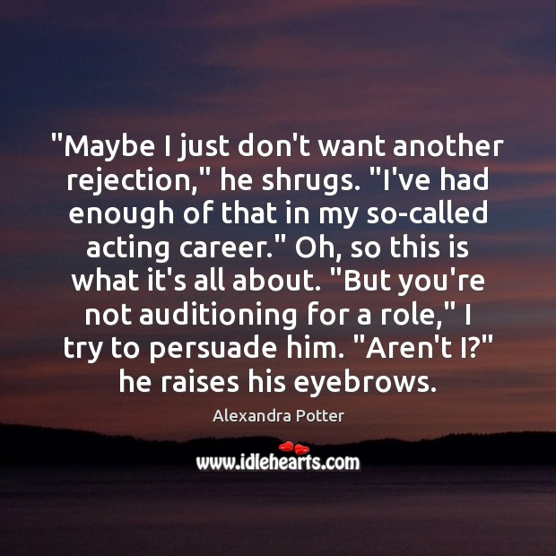 "Image, ""Maybe I just don't want another rejection,"" he shrugs. ""I've had enough"