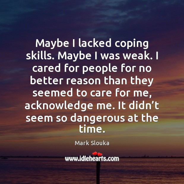Maybe I lacked coping skills. Maybe I was weak. I cared for Mark Slouka Picture Quote