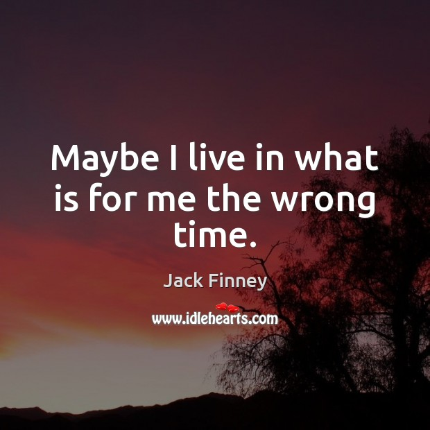 Maybe I live in what is for me the wrong time. Image