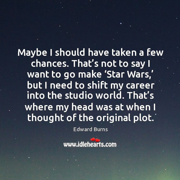 Maybe I should have taken a few chances. That's not to say I want to go make 'star wars,' but Edward Burns Picture Quote