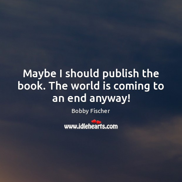 Maybe I should publish the book. The world is coming to an end anyway! Bobby Fischer Picture Quote
