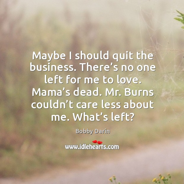 Maybe I should quit the business. There's no one left for me to love. Mama's dead. Image