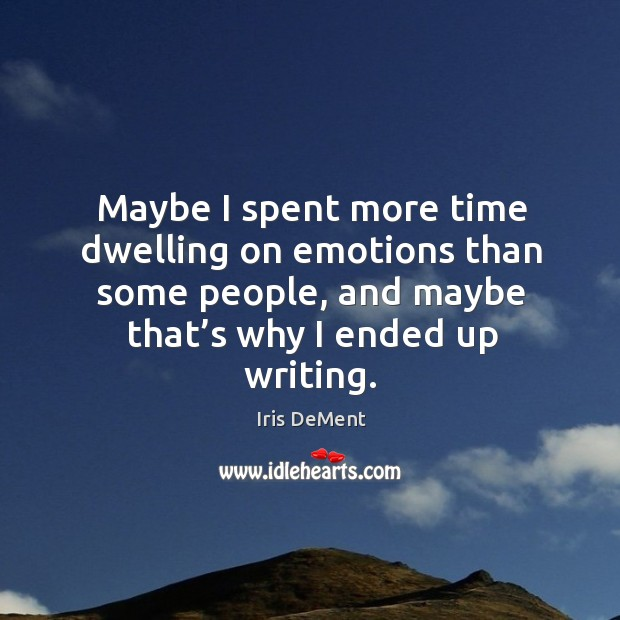 Maybe I spent more time dwelling on emotions than some people, and maybe Iris DeMent Picture Quote