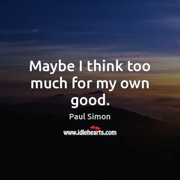 Maybe I think too much for my own good. Paul Simon Picture Quote