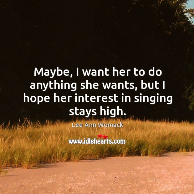 Maybe, I want her to do anything she wants, but I hope her interest in singing stays high. Image