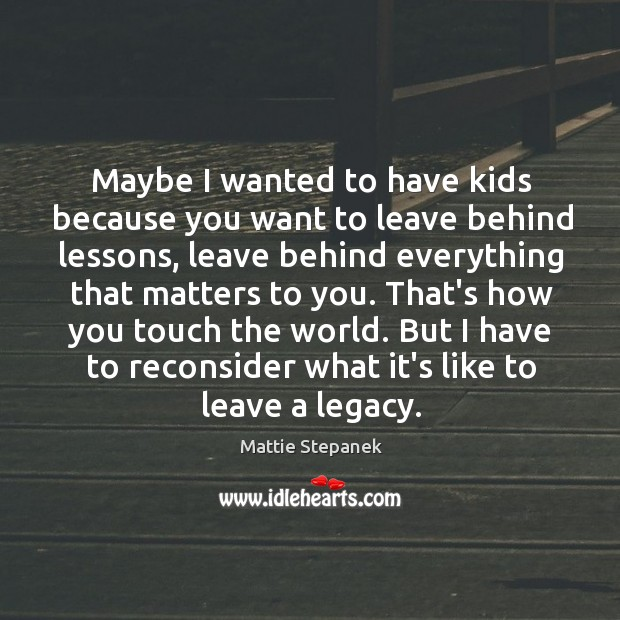 Maybe I wanted to have kids because you want to leave behind Image